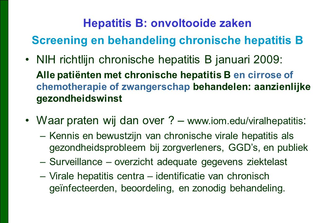 NIH richtlijn chronische hepatitis B januari 2009: Alle patiënten met chronische hepatitis B en cirrose of chemotherapie of zwangerschap behandelen: aanzienlijke gezondheidswinst Hepatitis B: onvoltooide zaken Screening en behandeling chronische hepatitis B Waar praten wij dan over .