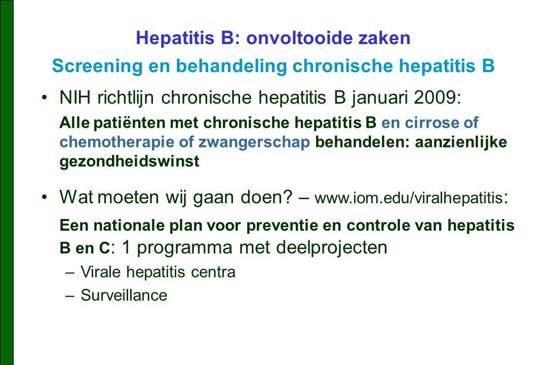 NIH richtlijn chronische hepatitis B januari 2009: Alle patiënten met chronische hepatitis B en cirrose of chemotherapie of zwangerschap behandelen: aanzienlijke gezondheidswinst Hepatitis B: onvoltooide zaken Screening en behandeling chronische hepatitis B Wat moeten wij gaan doen.