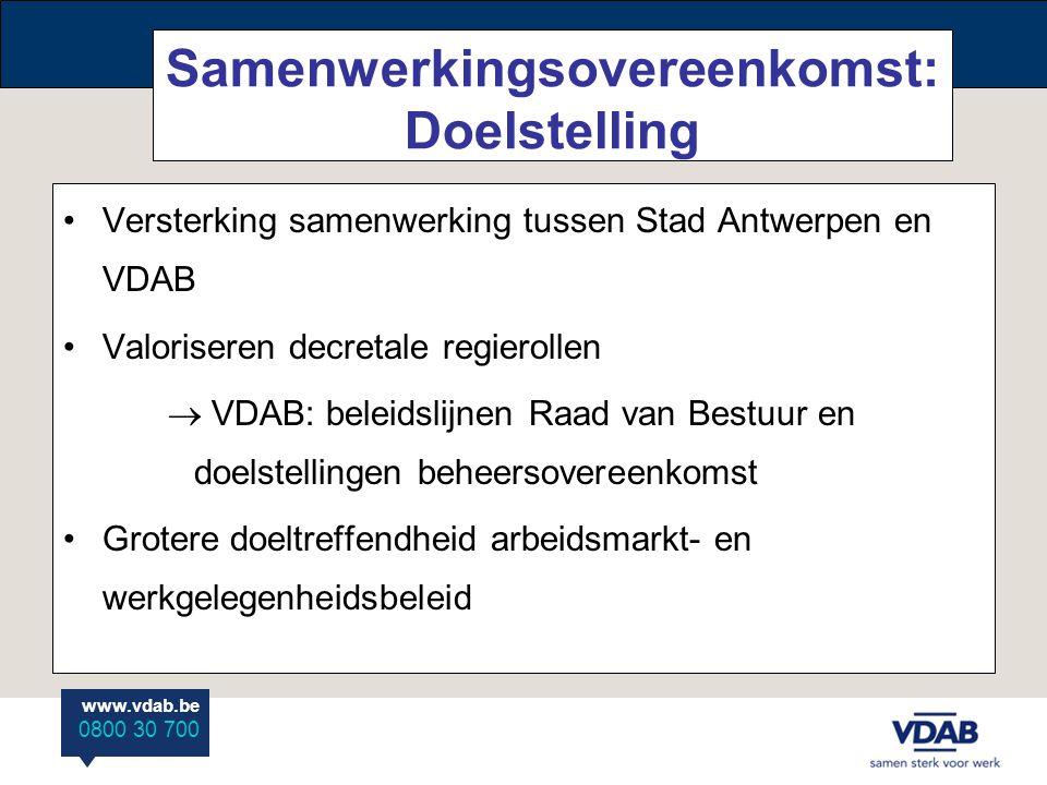 www.vdab.be 0800 30 700 Samenwerkingsovereenkomst: Doelstelling Versterking samenwerking tussen Stad Antwerpen en VDAB Valoriseren decretale regierollen  VDAB: beleidslijnen Raad van Bestuur en doelstellingen beheersovereenkomst Grotere doeltreffendheid arbeidsmarkt- en werkgelegenheidsbeleid