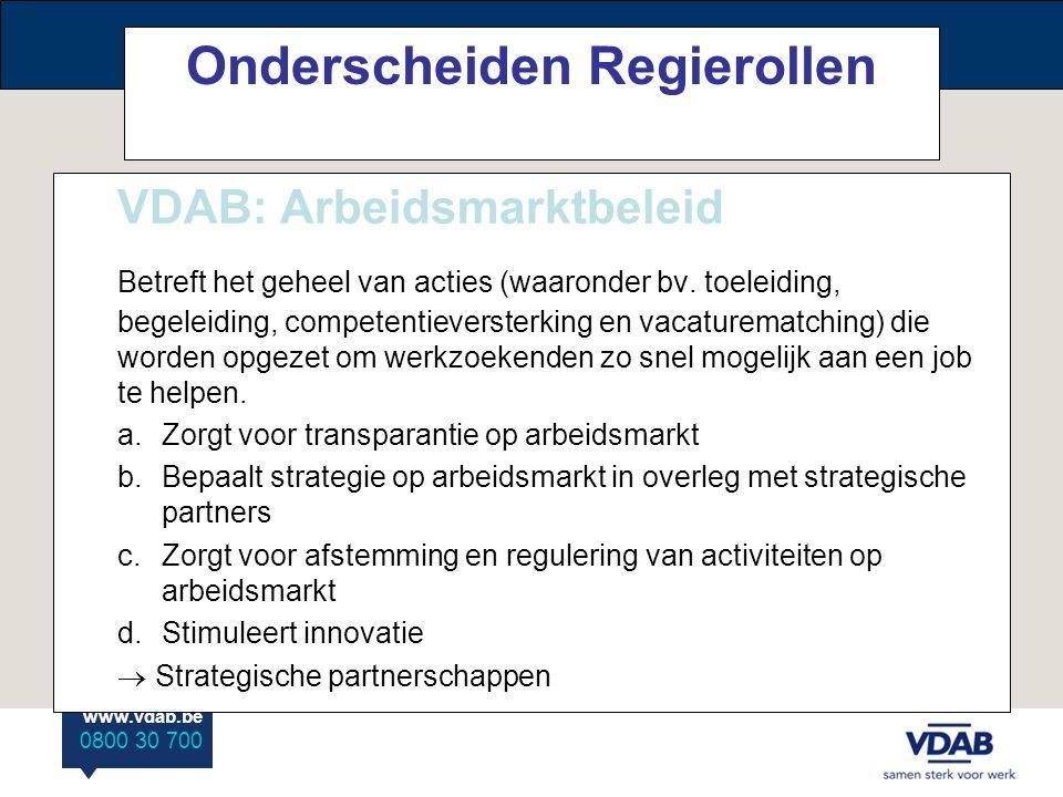 www.vdab.be 0800 30 700 Onderscheiden Regierollen VDAB: Arbeidsmarktbeleid Betreft het geheel van acties (waaronder bv.
