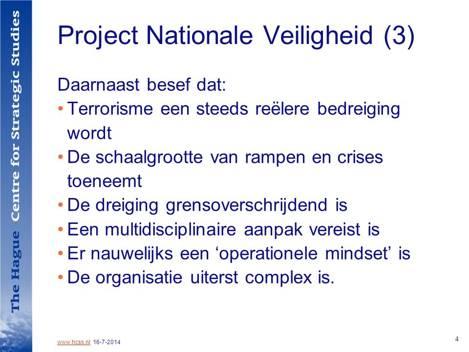 www.hcss.nlwww.hcss.nl 16-7-2014 4 Project Nationale Veiligheid (3) Daarnaast besef dat: Terrorisme een steeds reëlere bedreiging wordt De schaalgrootte van rampen en crises toeneemt De dreiging grensoverschrijdend is Een multidisciplinaire aanpak vereist is Er nauwelijks een 'operationele mindset' is De organisatie uiterst complex is.