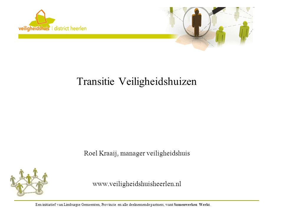 Transitie Veiligheidshuizen Roel Kraaij, manager veiligheidshuis www.veiligheidshuisheerlen.nl Een initiatief van Limburgse Gemeenten, Provincie en al