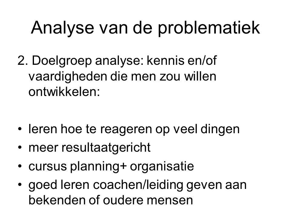 Analyse van de problematiek 2. Doelgroep analyse: kennis en/of vaardigheden die men zou willen ontwikkelen: leren hoe te reageren op veel dingen meer