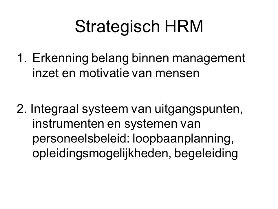 Strategisch HRM 1.Erkenning belang binnen management inzet en motivatie van mensen 2. Integraal systeem van uitgangspunten, instrumenten en systemen v