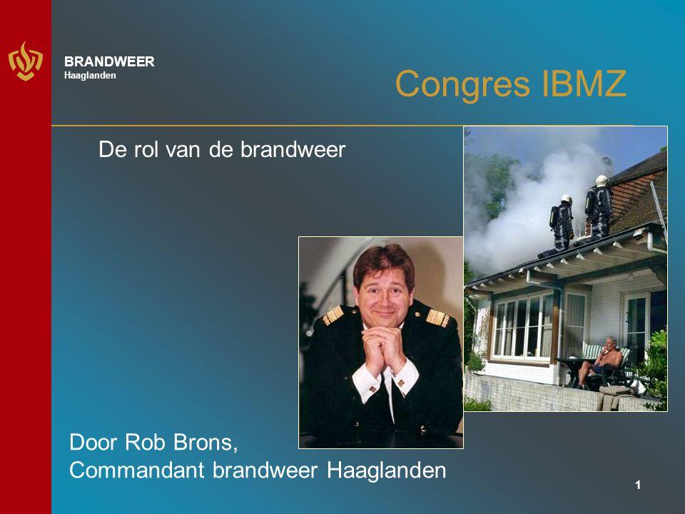 1 BRANDWEER Haaglanden Congres IBMZ De rol van de brandweer Door Rob Brons, Commandant brandweer Haaglanden