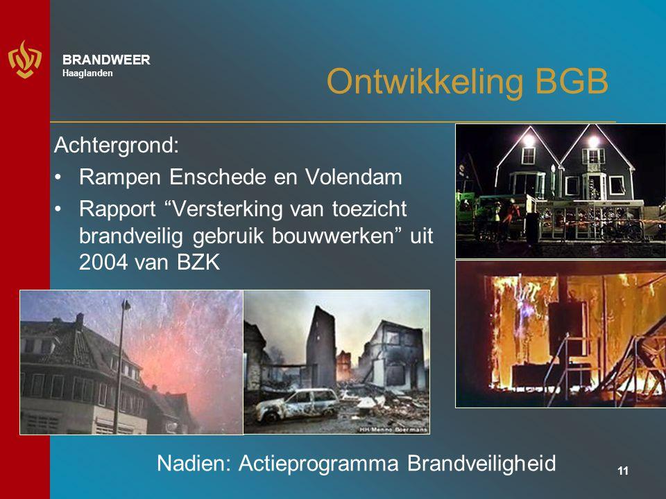 11 BRANDWEER Haaglanden Ontwikkeling BGB Achtergrond: Rampen Enschede en Volendam Rapport Versterking van toezicht brandveilig gebruik bouwwerken uit 2004 van BZK Nadien: Actieprogramma Brandveiligheid