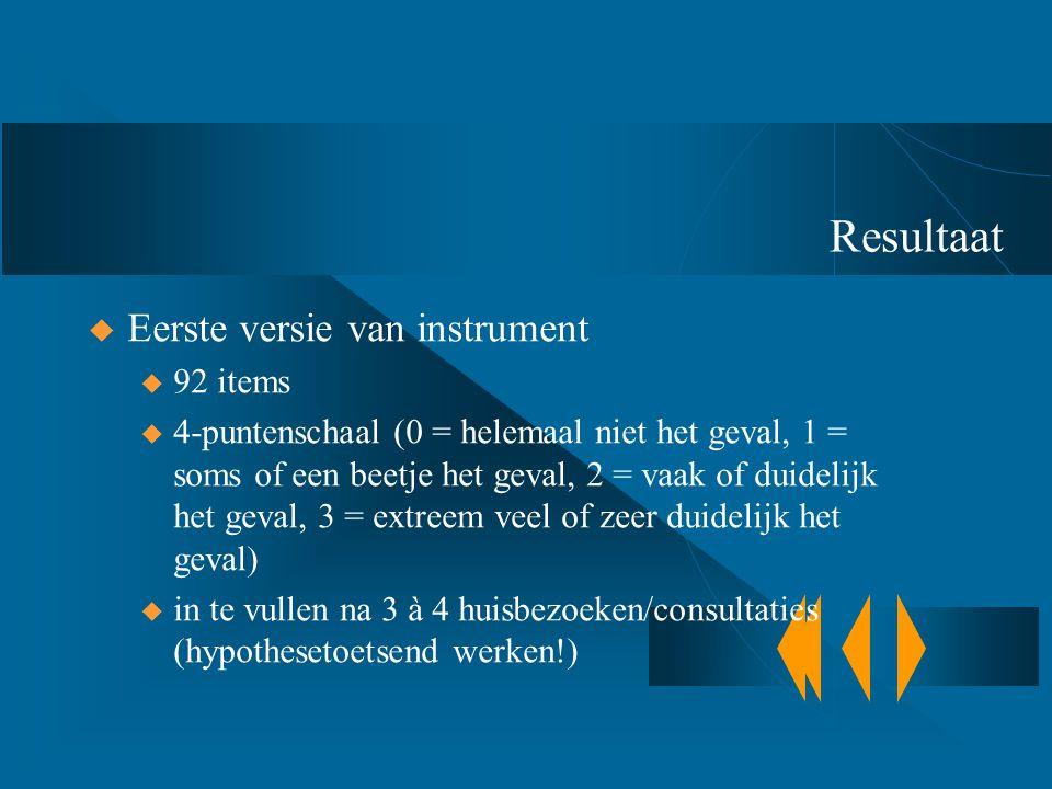 Resultaat  Eerste versie van instrument u 92 items u 4-puntenschaal (0 = helemaal niet het geval, 1 = soms of een beetje het geval, 2 = vaak of duide