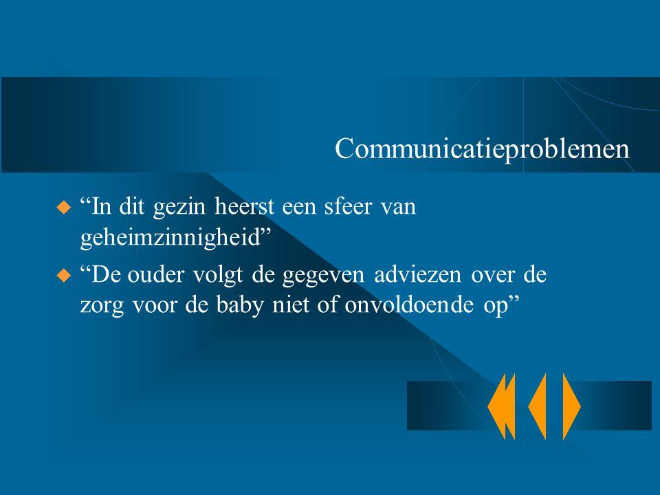 """Communicatieproblemen  """"In dit gezin heerst een sfeer van geheimzinnigheid""""  """"De ouder volgt de gegeven adviezen over de zorg voor de baby niet of o"""