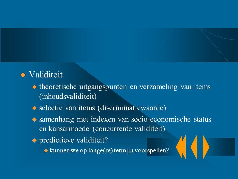  Validiteit u theoretische uitgangspunten en verzameling van items (inhoudsvaliditeit) u selectie van items (discriminatiewaarde) u samenhang met ind
