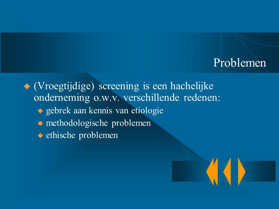 Problemen  (Vroegtijdige) screening is een hachelijke onderneming o.w.v. verschillende redenen: u gebrek aan kennis van etiologie u methodologische p