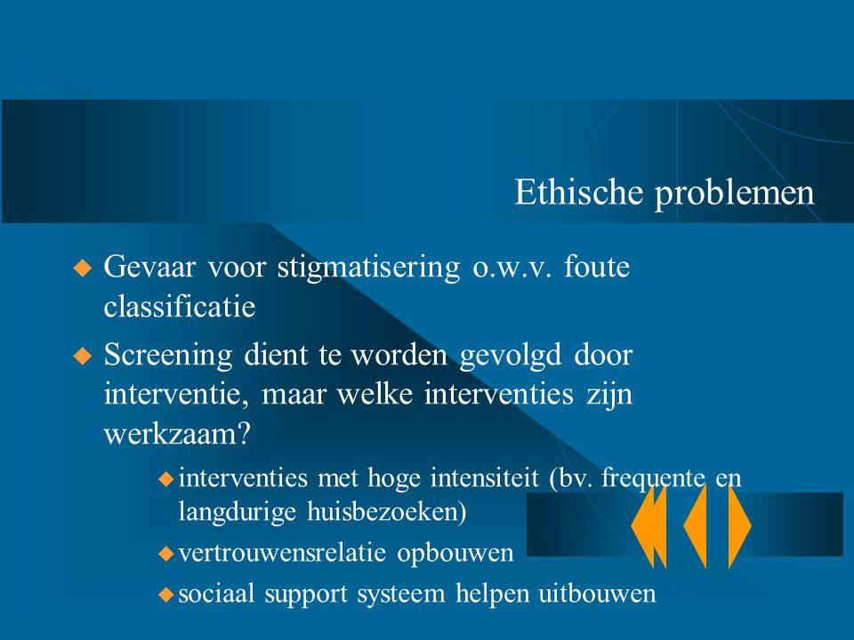 Ethische problemen  Gevaar voor stigmatisering o.w.v. foute classificatie  Screening dient te worden gevolgd door interventie, maar welke interventi