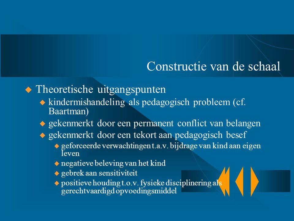 Constructie van de schaal  Theoretische uitgangspunten u kindermishandeling als pedagogisch probleem (cf. Baartman) u gekenmerkt door een permanent c