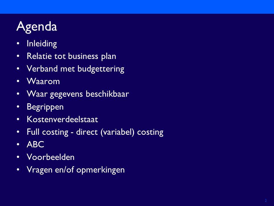 2 Agenda Inleiding Relatie tot business plan Verband met budgettering Waarom Waar gegevens beschikbaar Begrippen Kostenverdeelstaat Full costing - direct (variabel) costing ABC Voorbeelden Vragen en/of opmerkingen