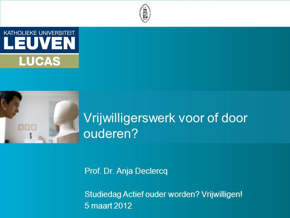 Vrijwilligerswerk voor of door ouderen? Prof. Dr. Anja Declercq Studiedag Actief ouder worden? Vrijwilligen! 5 maart 2012