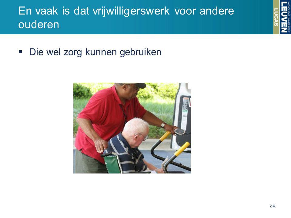  Die wel zorg kunnen gebruiken En vaak is dat vrijwilligerswerk voor andere ouderen 24