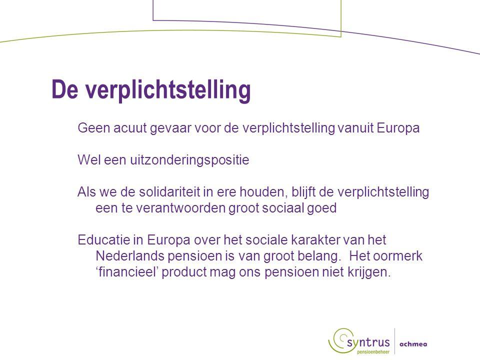 De verplichtstelling Geen acuut gevaar voor de verplichtstelling vanuit Europa Wel een uitzonderingspositie Als we de solidariteit in ere houden, blijft de verplichtstelling een te verantwoorden groot sociaal goed Educatie in Europa over het sociale karakter van het Nederlands pensioen is van groot belang.