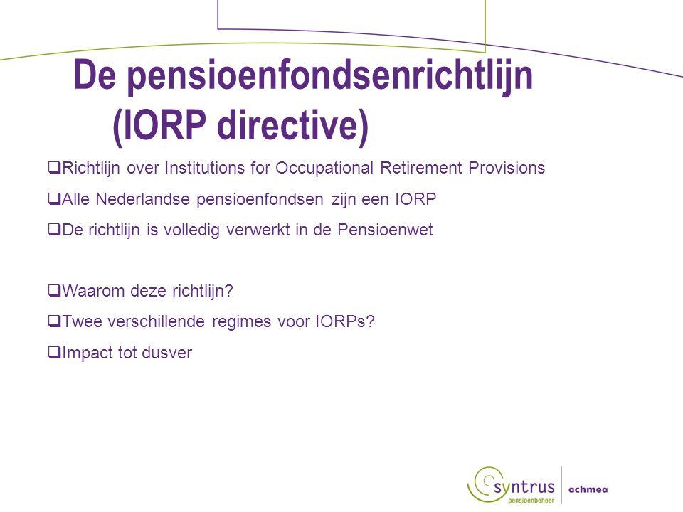 De pensioenfondsenrichtlijn (IORP directive)  Richtlijn over Institutions for Occupational Retirement Provisions  Alle Nederlandse pensioenfondsen zijn een IORP  De richtlijn is volledig verwerkt in de Pensioenwet  Waarom deze richtlijn.