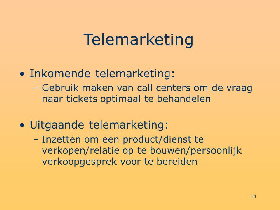 14 Telemarketing Inkomende telemarketing: –Gebruik maken van call centers om de vraag naar tickets optimaal te behandelen Uitgaande telemarketing: –Inzetten om een product/dienst te verkopen/relatie op te bouwen/persoonlijk verkoopgesprek voor te bereiden