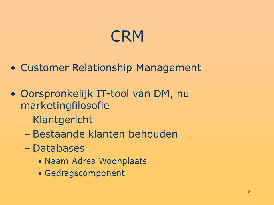 8 CRM Customer Relationship Management Oorspronkelijk IT-tool van DM, nu marketingfilosofie –Klantgericht –Bestaande klanten behouden –Databases Naam Adres Woonplaats Gedragscomponent