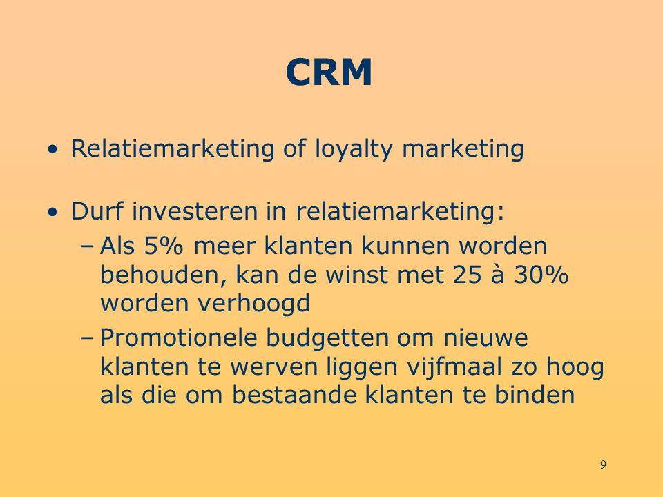 9 CRM Relatiemarketing of loyalty marketing Durf investeren in relatiemarketing: –Als 5% meer klanten kunnen worden behouden, kan de winst met 25 à 30% worden verhoogd –Promotionele budgetten om nieuwe klanten te werven liggen vijfmaal zo hoog als die om bestaande klanten te binden