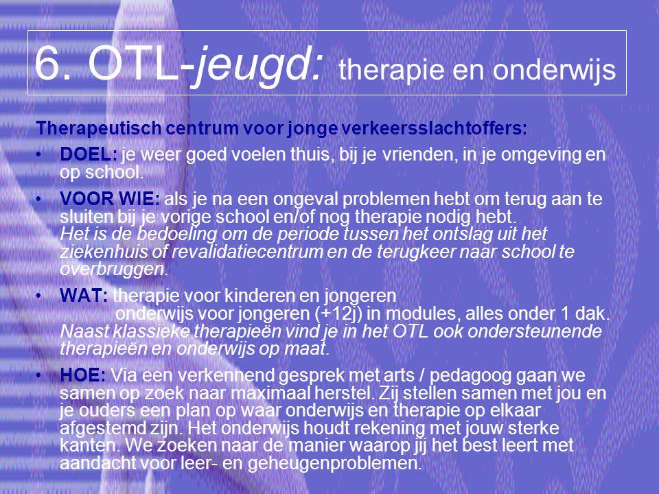 6. OTL-jeugd: therapie en onderwijs Therapeutisch centrum voor jonge verkeersslachtoffers: DOEL: je weer goed voelen thuis, bij je vrienden, in je omg