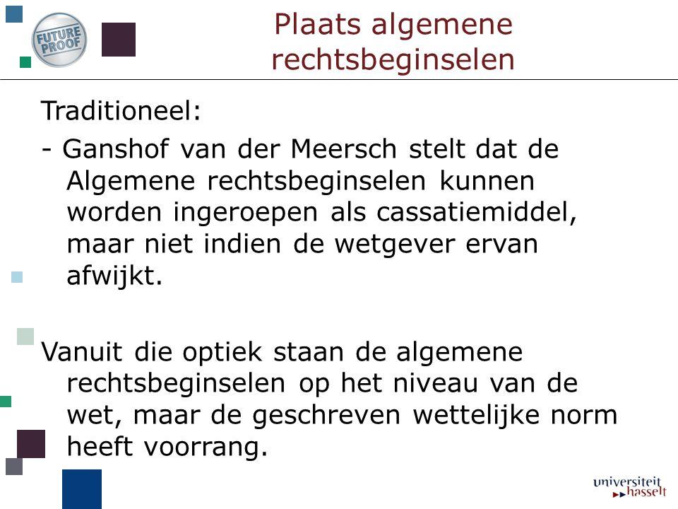 Plaats algemene rechtsbeginselen Traditioneel: - Ganshof van der Meersch stelt dat de Algemene rechtsbeginselen kunnen worden ingeroepen als cassatiem