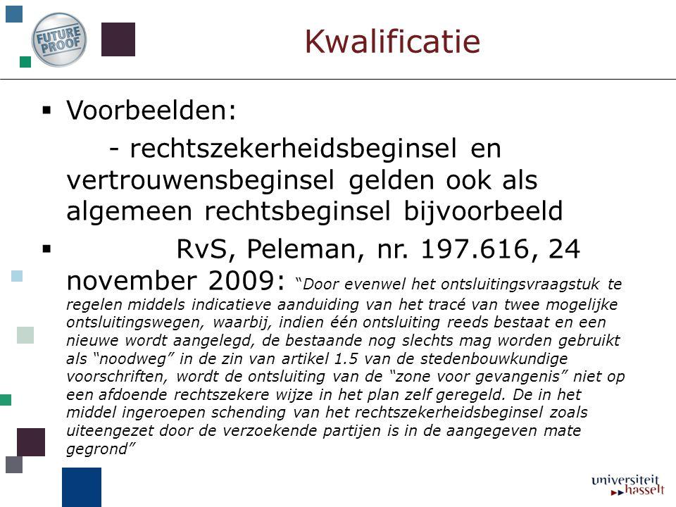 Kwalificatie  Voorbeelden: - rechtszekerheidsbeginsel en vertrouwensbeginsel gelden ook als algemeen rechtsbeginsel bijvoorbeeld  RvS, Peleman, nr.