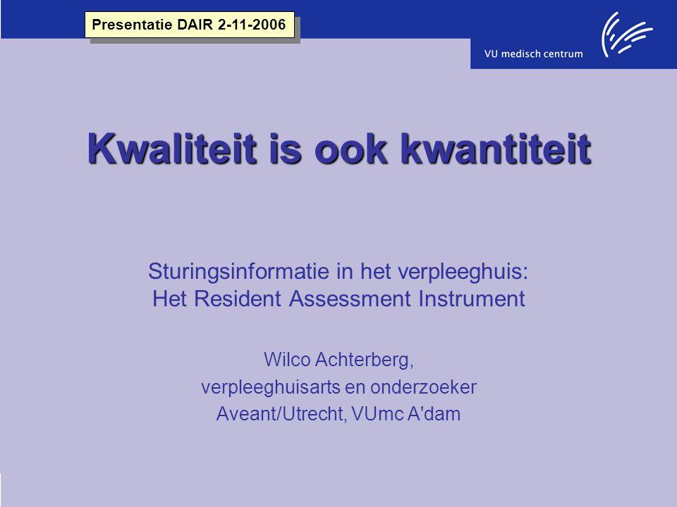 Kwaliteit is ook kwantiteit Sturingsinformatie in het verpleeghuis: Het Resident Assessment Instrument Wilco Achterberg, verpleeghuisarts en onderzoek