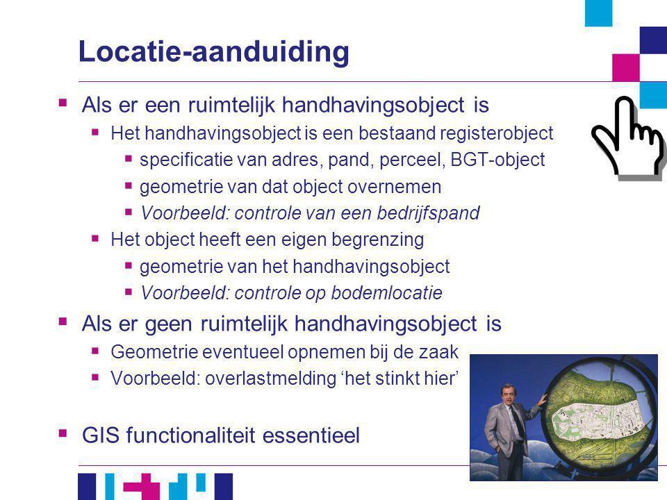 Locatie-aanduiding  Als er een ruimtelijk handhavingsobject is  Het handhavingsobject is een bestaand registerobject  specificatie van adres, pand,