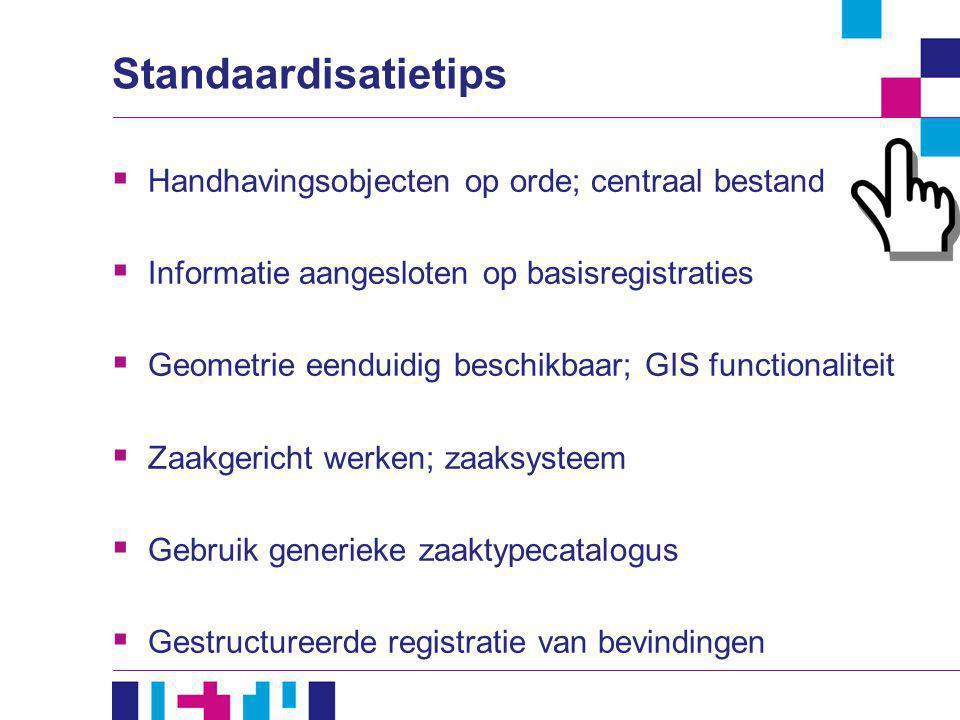 Standaardisatietips  Handhavingsobjecten op orde; centraal bestand  Informatie aangesloten op basisregistraties  Geometrie eenduidig beschikbaar; G