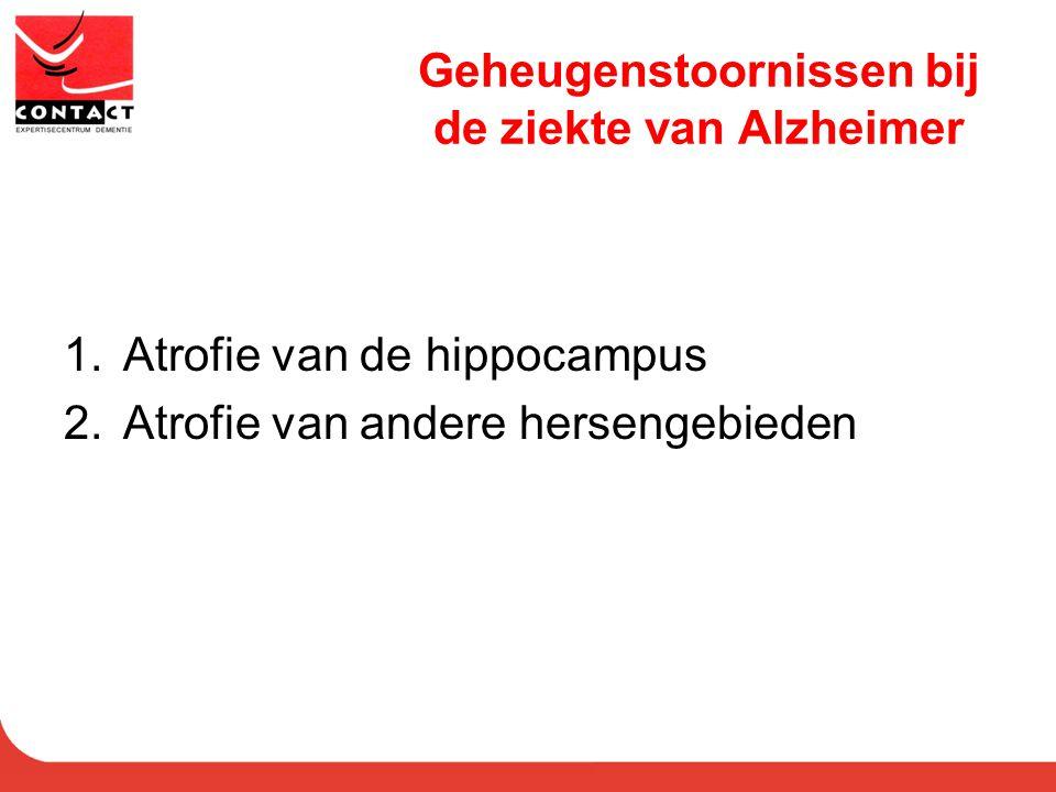 Geheugenstoornissen bij de ziekte van Alzheimer 1.Atrofie van de hippocampus 2.Atrofie van andere hersengebieden