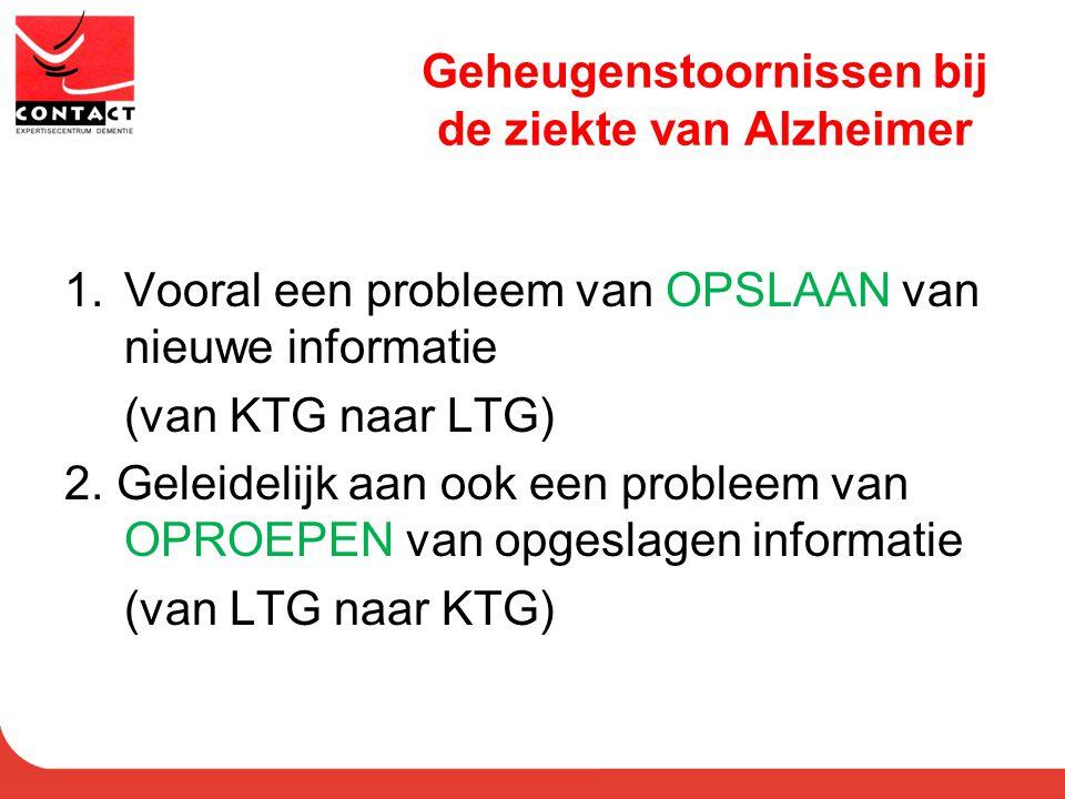 Geheugenstoornissen bij de ziekte van Alzheimer 1.Vooral een probleem van OPSLAAN van nieuwe informatie (van KTG naar LTG) 2. Geleidelijk aan ook een