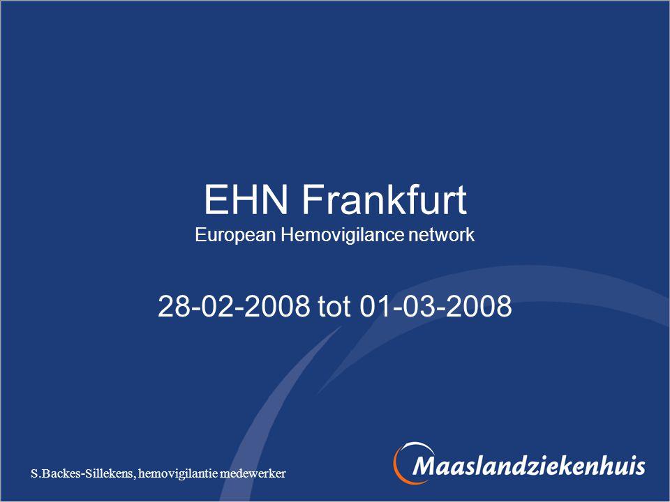 EHN Frankfurt European Hemovigilance network 28-02-2008 tot 01-03-2008 S.Backes-Sillekens, hemovigilantie medewerker