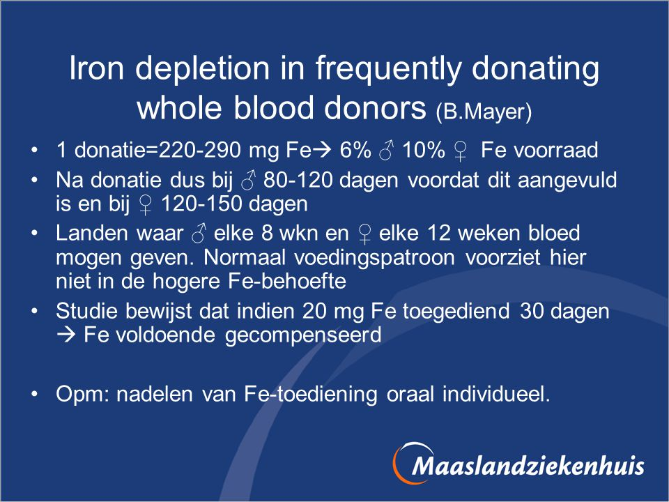 Iron depletion in frequently donating whole blood donors (B.Mayer) 1 donatie=220-290 mg Fe  6% ♂ 10% ♀ Fe voorraad Na donatie dus bij ♂ 80-120 dagen