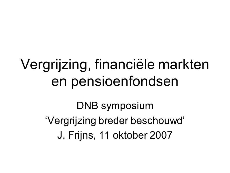 Vergrijzing, financiële markten en pensioenfondsen DNB symposium 'Vergrijzing breder beschouwd' J. Frijns, 11 oktober 2007