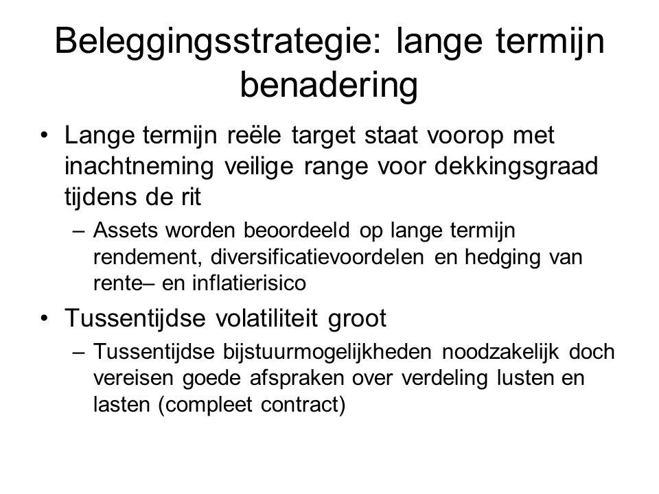Beleggingsstrategie: lange termijn benadering Lange termijn reële target staat voorop met inachtneming veilige range voor dekkingsgraad tijdens de rit