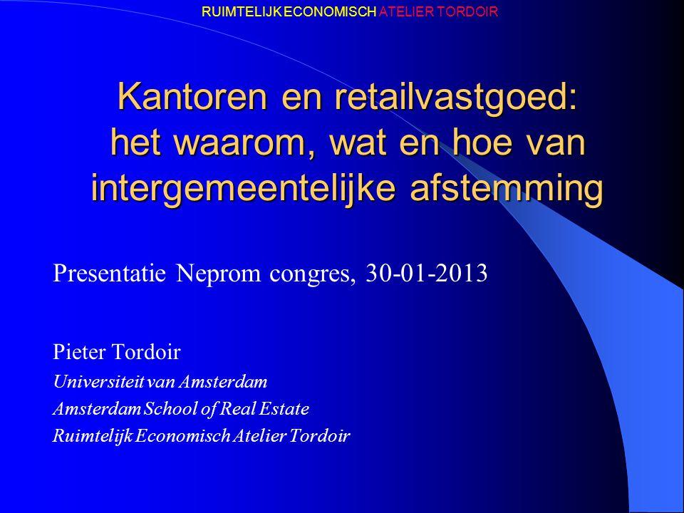 RUIMTELIJK ECONOMISCH ATELIER TORDOIR Kantoren en retailvastgoed: het waarom, wat en hoe van intergemeentelijke afstemming Presentatie Neprom congres,