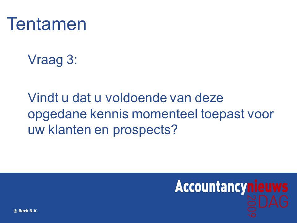 © Berk N.V. Vraag 3: Vindt u dat u voldoende van deze opgedane kennis momenteel toepast voor uw klanten en prospects? Tentamen