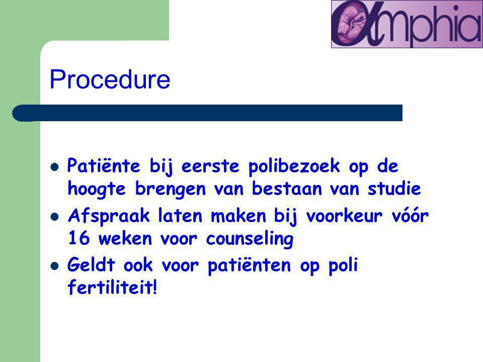 Procedure Patiënte bij eerste polibezoek op de hoogte brengen van bestaan van studie Afspraak laten maken bij voorkeur vóór 16 weken voor counseling Geldt ook voor patiënten op poli fertiliteit!