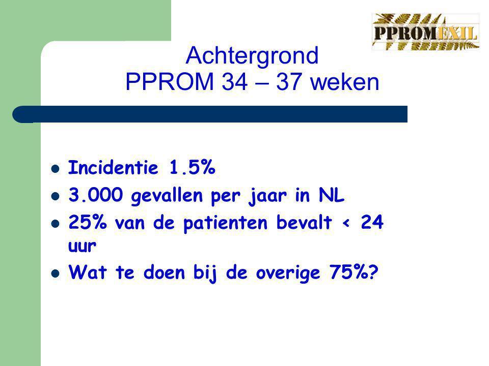 Achtergrond PPROM 34 – 37 weken Incidentie 1.5% 3.000 gevallen per jaar in NL 25% van de patienten bevalt < 24 uur Wat te doen bij de overige 75%