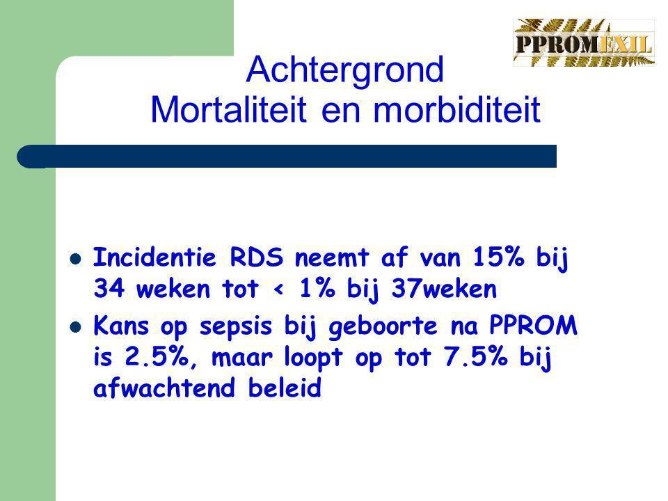 Achtergrond Mortaliteit en morbiditeit Incidentie RDS neemt af van 15% bij 34 weken tot < 1% bij 37weken Kans op sepsis bij geboorte na PPROM is 2.5%, maar loopt op tot 7.5% bij afwachtend beleid