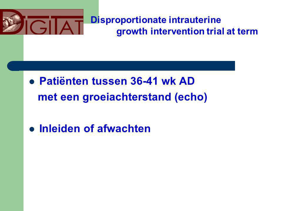 Patiënten tussen 36-41 wk AD met een groeiachterstand (echo) Inleiden of afwachten Disproportionate intrauterine growth intervention trial at term