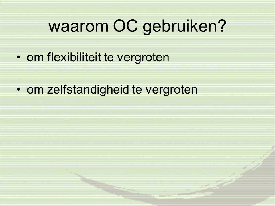 waarom OC gebruiken? om flexibiliteit te vergroten om zelfstandigheid te vergroten