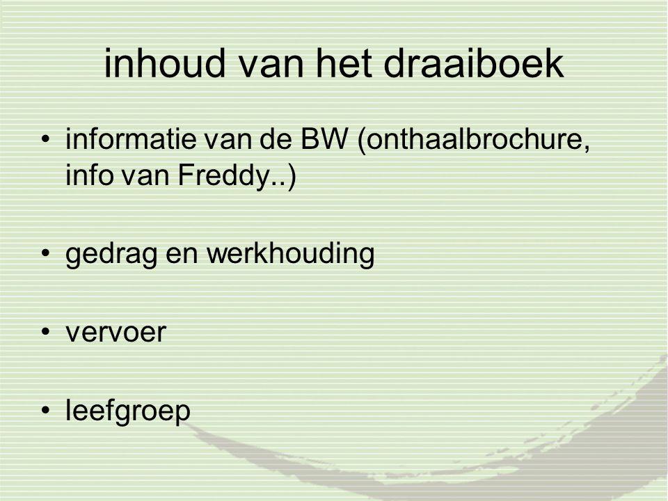inhoud van het draaiboek informatie van de BW (onthaalbrochure, info van Freddy..) gedrag en werkhouding vervoer leefgroep