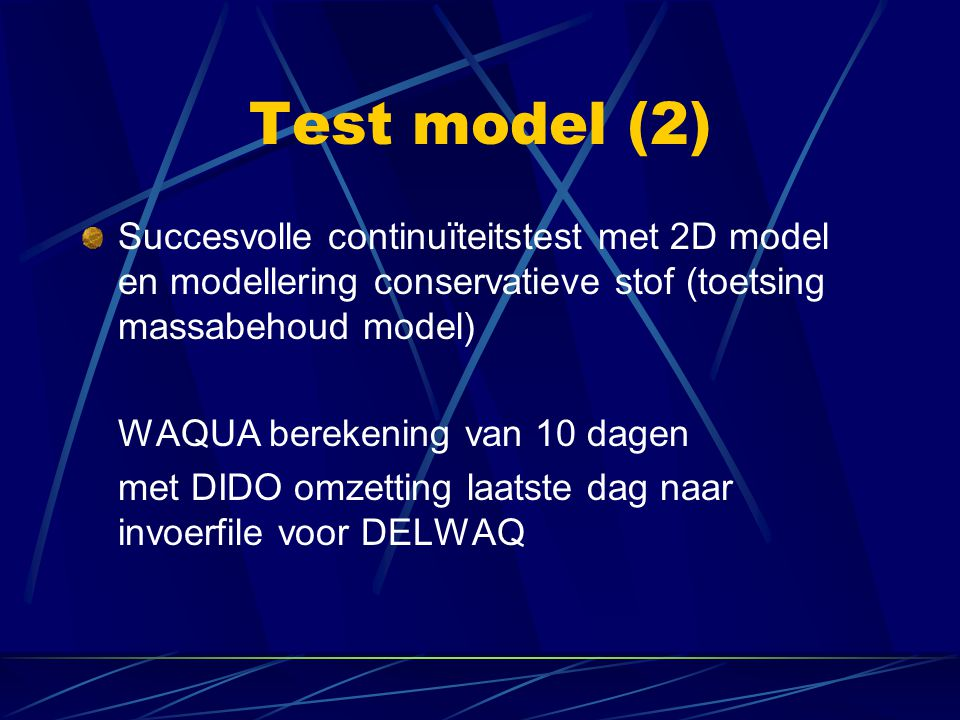 Test model (2) Succesvolle continuïteitstest met 2D model en modellering conservatieve stof (toetsing massabehoud model) WAQUA berekening van 10 dagen met DIDO omzetting laatste dag naar invoerfile voor DELWAQ