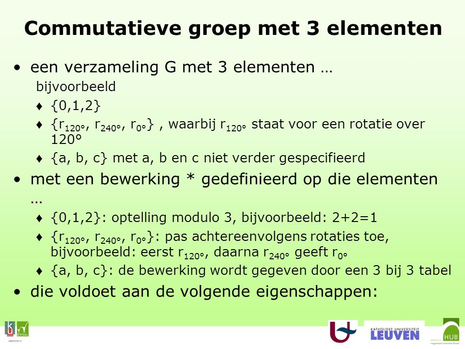 VLEKHO-HONIM Commutatieve groep met 3 elementen een verzameling G met 3 elementen … bijvoorbeeld ♦ {0,1,2} ♦ {r 120°, r 240°, r 0° }, waarbij r 120° staat voor een rotatie over 120° ♦ {a, b, c} met a, b en c niet verder gespecifieerd met een bewerking * gedefinieerd op die elementen … ♦ {0,1,2}: optelling modulo 3, bijvoorbeeld: 2+2=1 ♦ {r 120°, r 240°, r 0° }: pas achtereenvolgens rotaties toe, bijvoorbeeld: eerst r 120°, daarna r 240° geeft r 0° ♦ {a, b, c}: de bewerking wordt gegeven door een 3 bij 3 tabel die voldoet aan de volgende eigenschappen:
