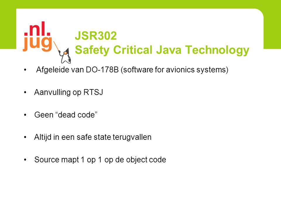 JSR302 Safety Critical Java Technology Afgeleide van DO-178B (software for avionics systems) Aanvulling op RTSJ Geen dead code Altijd in een safe state terugvallen Source mapt 1 op 1 op de object code