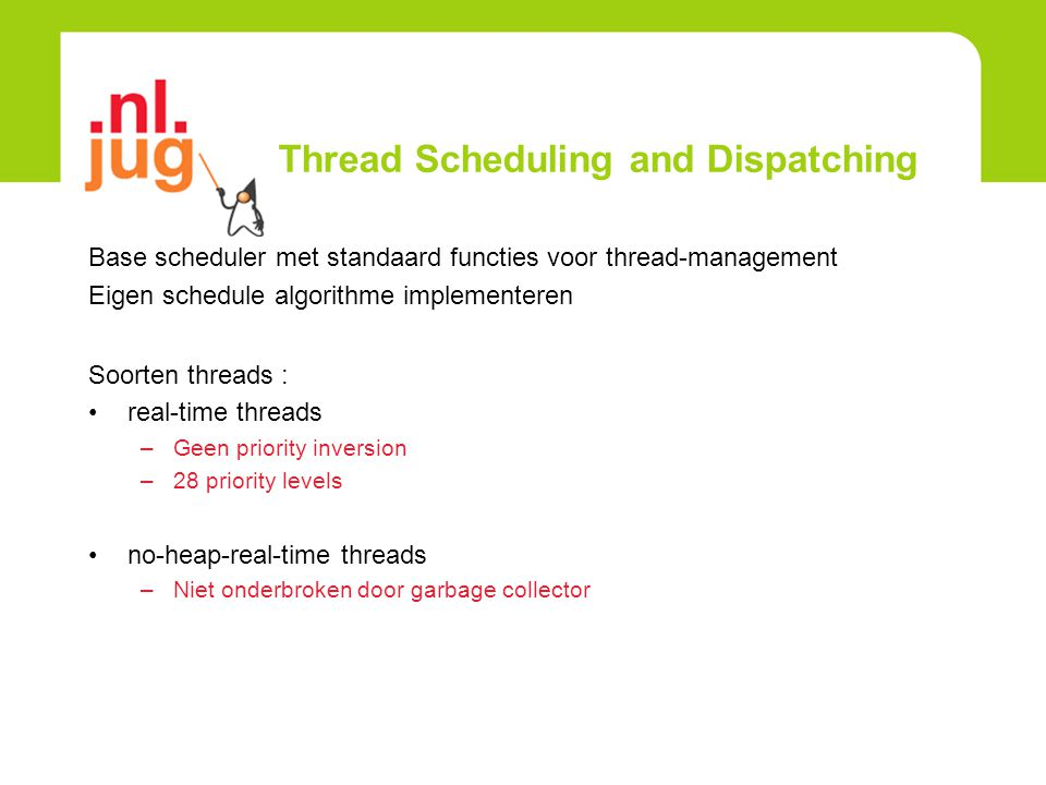 Thread Scheduling and Dispatching Base scheduler met standaard functies voor thread-management Eigen schedule algorithme implementeren Soorten threads : real-time threads –Geen priority inversion –28 priority levels no-heap-real-time threads –Niet onderbroken door garbage collector