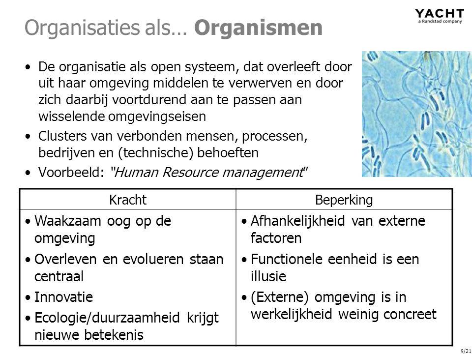9/21 Organisaties als… Organismen De organisatie als open systeem, dat overleeft door uit haar omgeving middelen te verwerven en door zich daarbij voortdurend aan te passen aan wisselende omgevingseisen Clusters van verbonden mensen, processen, bedrijven en (technische) behoeften Voorbeeld: Human Resource management KrachtBeperking Waakzaam oog op de omgeving Overleven en evolueren staan centraal Innovatie Ecologie/duurzaamheid krijgt nieuwe betekenis Afhankelijkheid van externe factoren Functionele eenheid is een illusie (Externe) omgeving is in werkelijkheid weinig concreet