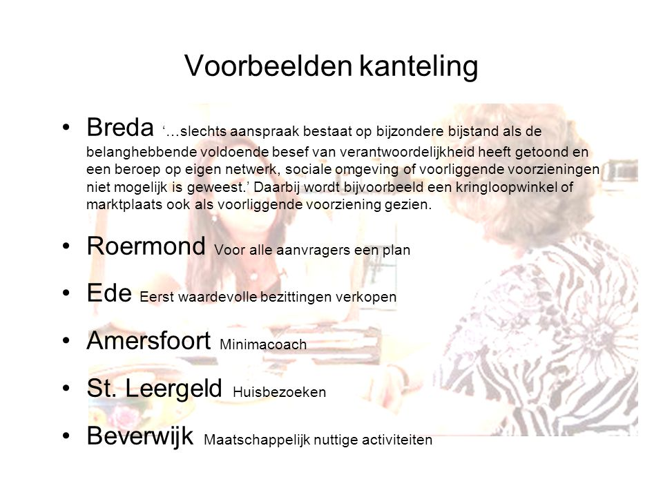 Voorbeelden kanteling Breda '…slechts aanspraak bestaat op bijzondere bijstand als de belanghebbende voldoende besef van verantwoordelijkheid heeft getoond en een beroep op eigen netwerk, sociale omgeving of voorliggende voorzieningen niet mogelijk is geweest.' Daarbij wordt bijvoorbeeld een kringloopwinkel of marktplaats ook als voorliggende voorziening gezien.